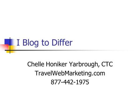 I Blog to Differ Chelle Honiker Yarbrough, CTC TravelWebMarketing.com 877-442-1975.