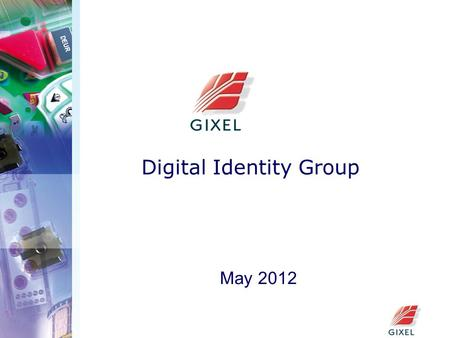 Digital Identity Group May 2012. GIXEL  GIXEL is the professional association of electronic component and system industries in France. It brings together.