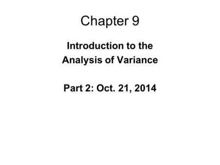 Chapter 9 Introduction to the Analysis of Variance Part 2: Oct. 21, 2014.