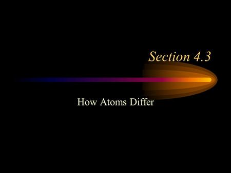 Section 4.3 How Atoms Differ.
