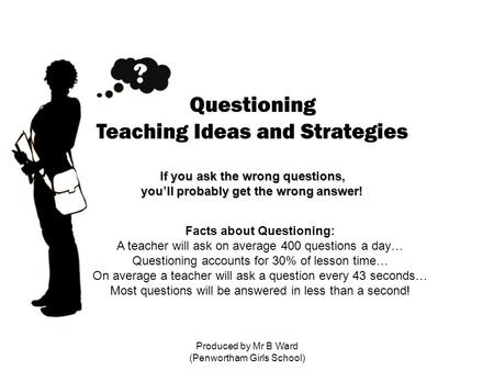 Produced by Mr B Ward (Penwortham Girls School) Questioning Teaching Ideas and Strategies If you ask the wrong questions, you'll probably get the wrong.