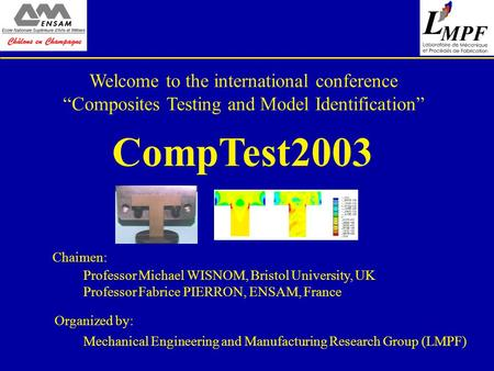 "Welcome to the international conference ""Composites Testing and Model Identification"" CompTest2003 Professor Michael WISNOM, Bristol University, UK Professor."