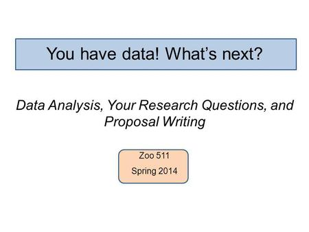 You have data! What's next? Data Analysis, Your Research Questions, and Proposal Writing Zoo 511 Spring 2014.