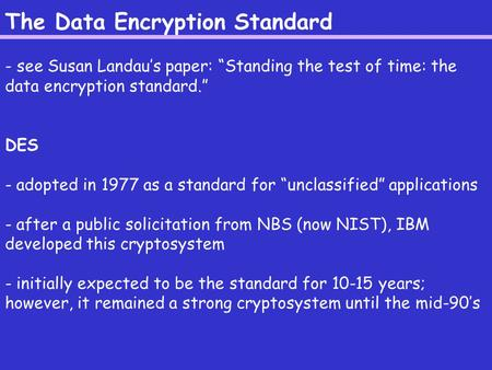 "The Data Encryption Standard - see Susan Landau's paper: ""Standing the test of time: the data encryption standard."" DES - adopted in 1977 as a standard."