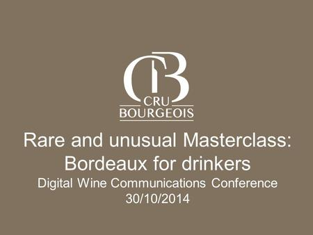 L'Alliance des Crus Bourgeois du Médoc - CONFIDENTIAL DOCUMENT Page 1 Rare and unusual Masterclass: Bordeaux for drinkers Digital Wine Communications Conference.