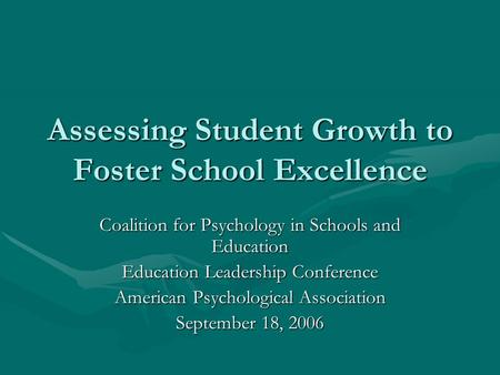 Assessing Student Growth to Foster School Excellence Coalition for Psychology in Schools and Education Education Leadership Conference American Psychological.