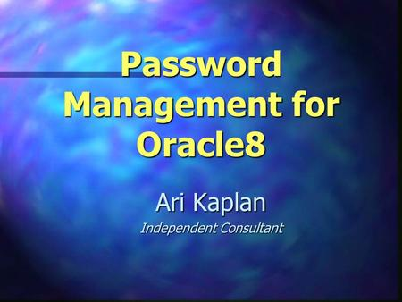 Password Management for Oracle8 Ari Kaplan Independent Consultant.