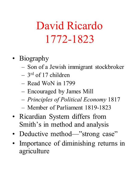 David Ricardo 1772-1823 Biography –Son of a Jewish immigrant stockbroker –3 rd of 17 children –Read WoN in 1799 –Encouraged by James Mill –Principles of.