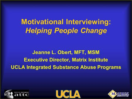 Motivational Interviewing: Helping People Change Jeanne L. Obert, MFT, MSM Executive Director, Matrix Institute UCLA Integrated Substance Abuse Programs.