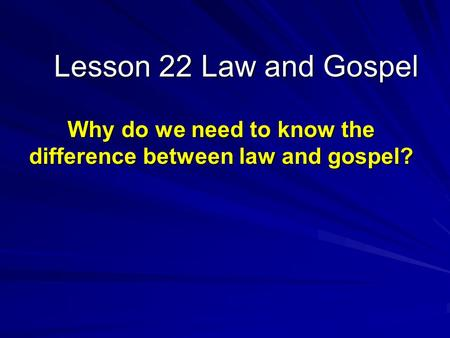 Lesson 22 Law and Gospel Why do we need to know the difference between law and gospel?