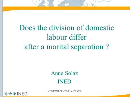 Groupe GEPP OFCE - 28/6/ 2007 Does the <strong>division</strong> of domestic labour differ after a marital separation ? Anne Solaz INED.