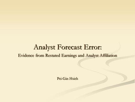 Analyst Forecast Error: Evidence from Restated Earnings and Analyst Affiliation Pei-Gin Hsieh.