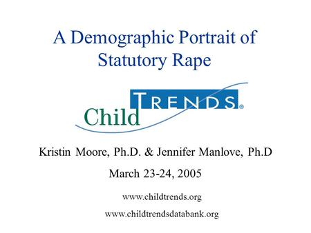 Www.childtrends.org www.childtrendsdatabank.org A Demographic Portrait of Statutory Rape Kristin Moore, Ph.D. & Jennifer Manlove, Ph.D March 23-24, 2005.