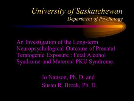 University of Saskatchewan Department of Psychology  An Investigation of the Long-term Neuropsychological Outcome of Prenatal Teratogenic Exposure : Fetal.