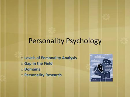 Personality Psychology o Levels of Personality Analysis o Gap in the Field o Domains o Personality Research.