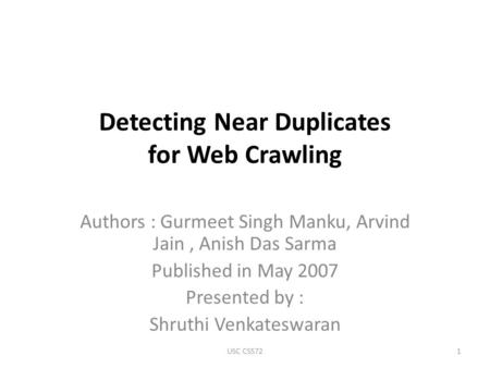 Detecting Near Duplicates for Web Crawling Authors : Gurmeet Singh Manku, Arvind Jain, Anish Das Sarma Published in May 2007 Presented by : Shruthi Venkateswaran.