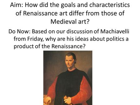 Aim: How did the goals and characteristics of Renaissance art differ from those of Medieval art? Do Now: Based on our discussion of Machiavelli from Friday,