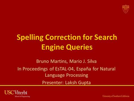 Spelling Correction for Search Engine Queries Bruno Martins, Mario J. Silva In Proceedings of EsTAL-04, España for Natural Language Processing Presenter: