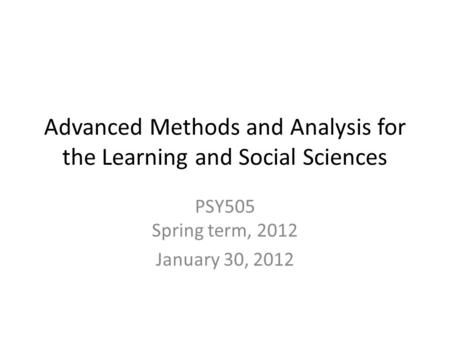 Advanced Methods and Analysis for the Learning and Social Sciences PSY505 Spring term, 2012 January 30, 2012.