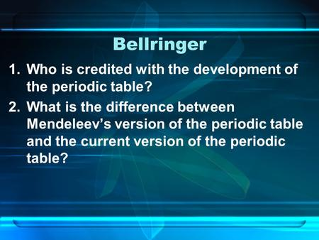 Bellringer 1.Who is credited with the development of the periodic table? 2.What is the difference between Mendeleev's version of the periodic table and.