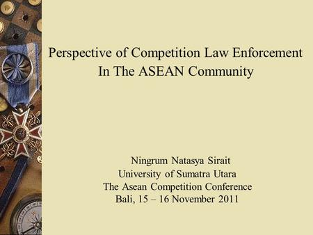 Perspective of Competition Law Enforcement In The ASEAN Community Ningrum Natasya Sirait University of Sumatra Utara The Asean Competition Conference.
