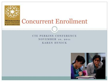 CTE PERKINS CONFERENCE NOVEMBER 10, 2011 KAREN HYNICK Concurrent Enrollment.