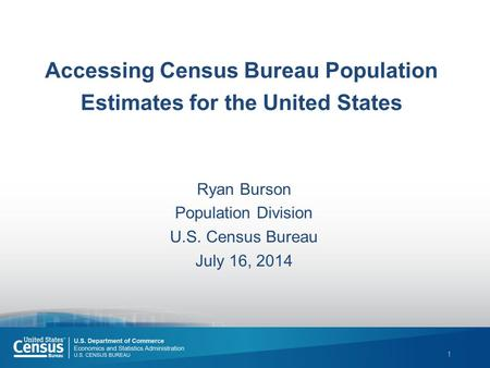 1 Accessing Census Bureau Population Estimates for the United States Ryan Burson Population Division U.S. Census Bureau July 16, 2014.