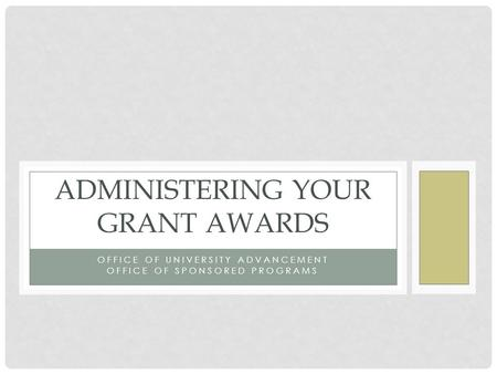 OFFICE OF UNIVERSITY ADVANCEMENT OFFICE OF SPONSORED PROGRAMS ADMINISTERING YOUR GRANT AWARDS.