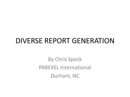 DIVERSE REPORT GENERATION By Chris Speck PAREXEL International Durham, NC.