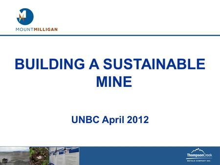 BUILDING A SUSTAINABLE MINE UNBC April 2012. This document contains ''forward-looking information'' within the meaning of the United States Private Securities.