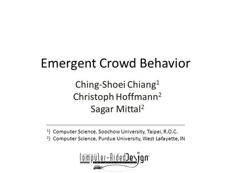 Emergent Crowd Behavior Ching-Shoei Chiang 1 Christoph Hoffmann 2 Sagar Mittal 2 1 ) Computer Science, Soochow University, Taipei, R.O.C. 2 ) Computer.