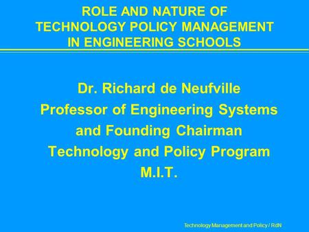 Technology Management and Policy / RdN ROLE AND NATURE OF TECHNOLOGY POLICY MANAGEMENT IN ENGINEERING SCHOOLS  Dr. Richard de Neufville  Professor of.