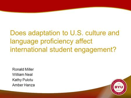 Does adaptation to U.S. culture and language proficiency affect international student engagement? Ronald Miller William Neal Kathy Pulotu Amber Hanza.