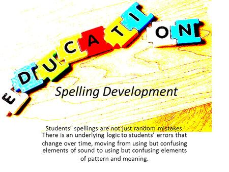 Spelling Development Students' spellings are not just random mistakes. There is an underlying logic to students' errors that change over time, moving from.