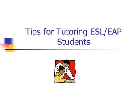 Tips for Tutoring ESL/EAP Students What would be your emotional response? Situation: You are surrounded by people who are speaking in a language you.