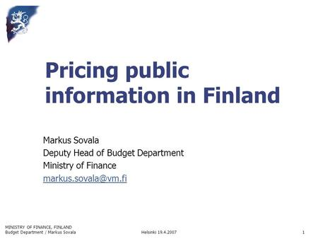 MINISTRY OF FINANCE, FINLAND Helsinki 19.4.2007Budget Department / Markus Sovala1 Pricing public information in Finland Markus Sovala Deputy Head of Budget.