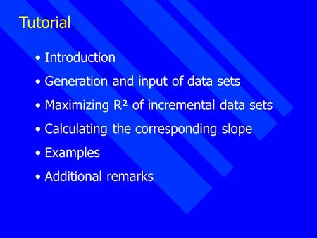 Tutorial Introduction Generation and input of data sets Maximizing R² of incremental data sets Calculating the corresponding slope Examples Additional.