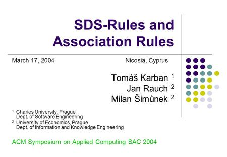 SDS-Rules and Association Rules March 17, 2004Nicosia, Cyprus Tomáš Karban 1 Jan Rauch 2 Milan Šimůnek 2 1 Charles University, Prague Dept. of Software.