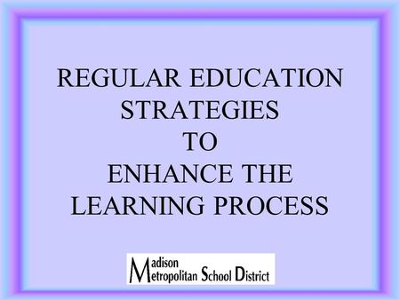 REGULAR EDUCATION STRATEGIES TO ENHANCE THE LEARNING PROCESS.