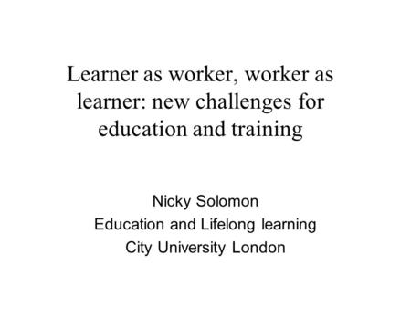 Learner as worker, worker as learner: new challenges for education and training Nicky Solomon Education and Lifelong learning City University London.