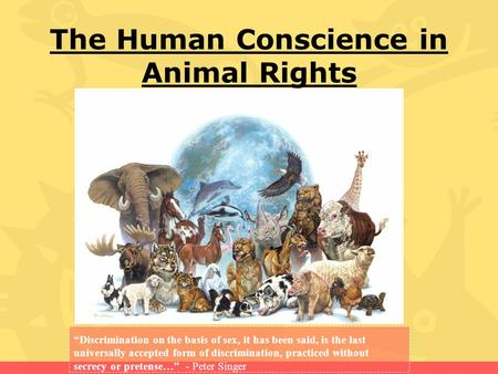 "The Human Conscience in Animal Rights ""Discrimination on the basis of sex, it has been said, is the last universally accepted form of discrimination, practiced."