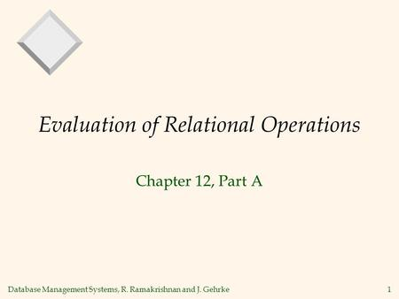 Database Management Systems, R. Ramakrishnan and J. Gehrke1 Evaluation of Relational Operations Chapter 12, Part A.