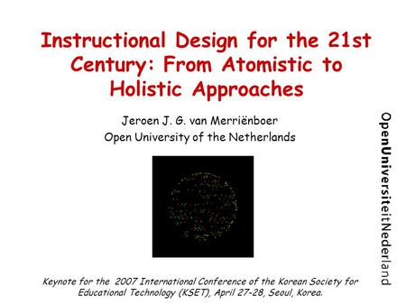 Instructional Design for the 21st Century: From Atomistic to Holistic Approaches Jeroen J. G. van Merriënboer Open University of the Netherlands Keynote.