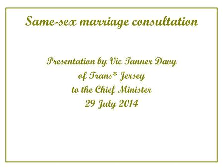Same-sex marriage consultation Presentation by Vic Tanner Davy of Trans* Jersey to the Chief Minister 29 July 2014.