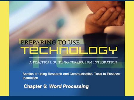 Chapter 6: Word Processing Section II: Using Research and Communication Tools to Enhance Instruction.