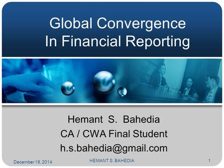 HEMANT S. BAHEDIA1 Global Convergence In Financial Reporting Hemant S. Bahedia CA / CWA Final Student December 19, 2014.