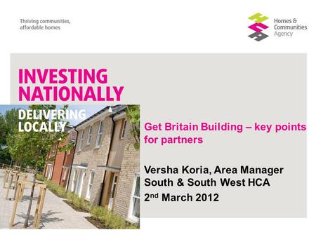 Get Britain Building – key points for partners Versha Koria, Area Manager South & South West HCA 2 nd March 2012.