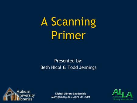 Digital Library Leadership Montgomery, AL ● April 20, 2004 A Scanning Primer Presented by: Beth Nicol & Todd Jennings Presented by: Beth Nicol & Todd Jennings.