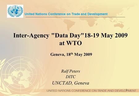 1 Inter-Agency Data Day18-19 May 2009 at WTO Geneva, 18 th May 2009 United Nations Conference on Trade and Development Ralf Peters DITC UNCTAD, Geneva.