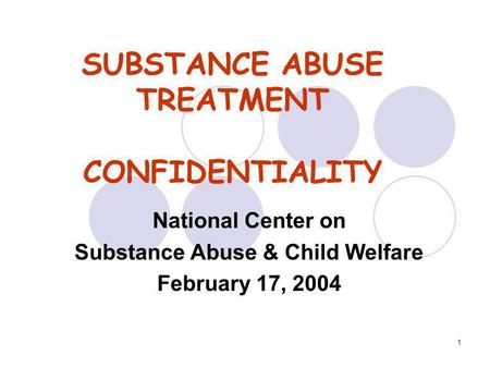 1 SUBSTANCE ABUSE TREATMENT CONFIDENTIALITY National Center on Substance Abuse & Child Welfare February 17, 2004.